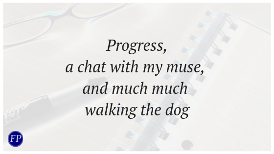 Progress, a chat with my muse, and much much walking the dog
